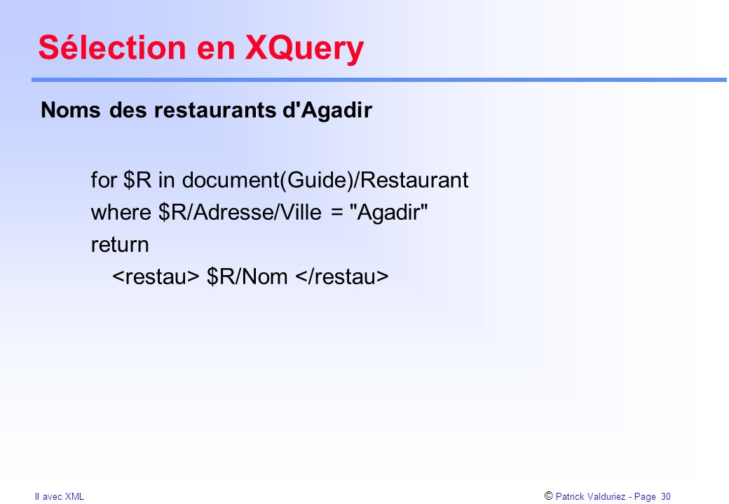 © Patrick Valduriez - Page 30 II avec XML Sélection en XQuery for $R in document(Guide)/Restaurant where $R/Adresse/Ville = Agadir return $R/Nom Noms des restaurants d Agadir