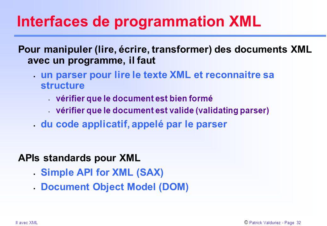 © Patrick Valduriez - Page 32 II avec XML Interfaces de programmation XML Pour manipuler (lire, écrire, transformer) des documents XML avec un programme, il faut  un parser pour lire le texte XML et reconnaitre sa structure vérifier que le document est bien formé vérifier que le document est valide (validating parser)  du code applicatif, appelé par le parser APIs standards pour XML  Simple API for XML (SAX)  Document Object Model (DOM)