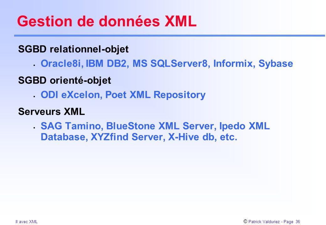 © Patrick Valduriez - Page 36 II avec XML Gestion de données XML SGBD relationnel-objet  Oracle8i, IBM DB2, MS SQLServer8, Informix, Sybase SGBD orienté-objet  ODI eXcelon, Poet XML Repository Serveurs XML  SAG Tamino, BlueStone XML Server, Ipedo XML Database, XYZfind Server, X-Hive db, etc.
