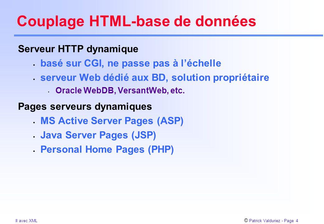 © Patrick Valduriez - Page 4 II avec XML Couplage HTML-base de données Serveur HTTP dynamique  basé sur CGI, ne passe pas à l'échelle  serveur Web dédié aux BD, solution propriétaire Oracle WebDB, VersantWeb, etc.
