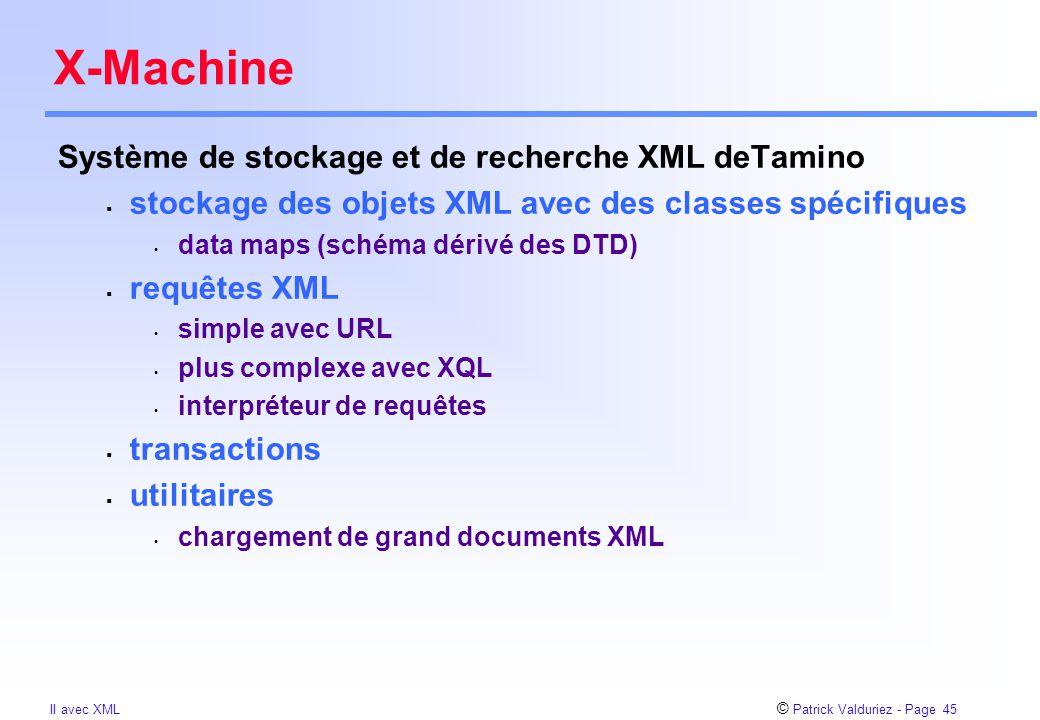 © Patrick Valduriez - Page 45 II avec XML X-Machine Système de stockage et de recherche XML deTamino  stockage des objets XML avec des classes spécifiques data maps (schéma dérivé des DTD)  requêtes XML simple avec URL plus complexe avec XQL interpréteur de requêtes  transactions  utilitaires chargement de grand documents XML