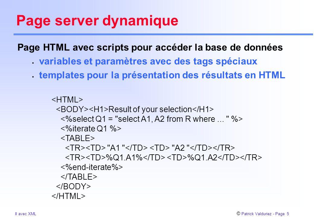 © Patrick Valduriez - Page 5 II avec XML Page server dynamique Page HTML avec scripts pour accéder la base de données  variables et paramètres avec d