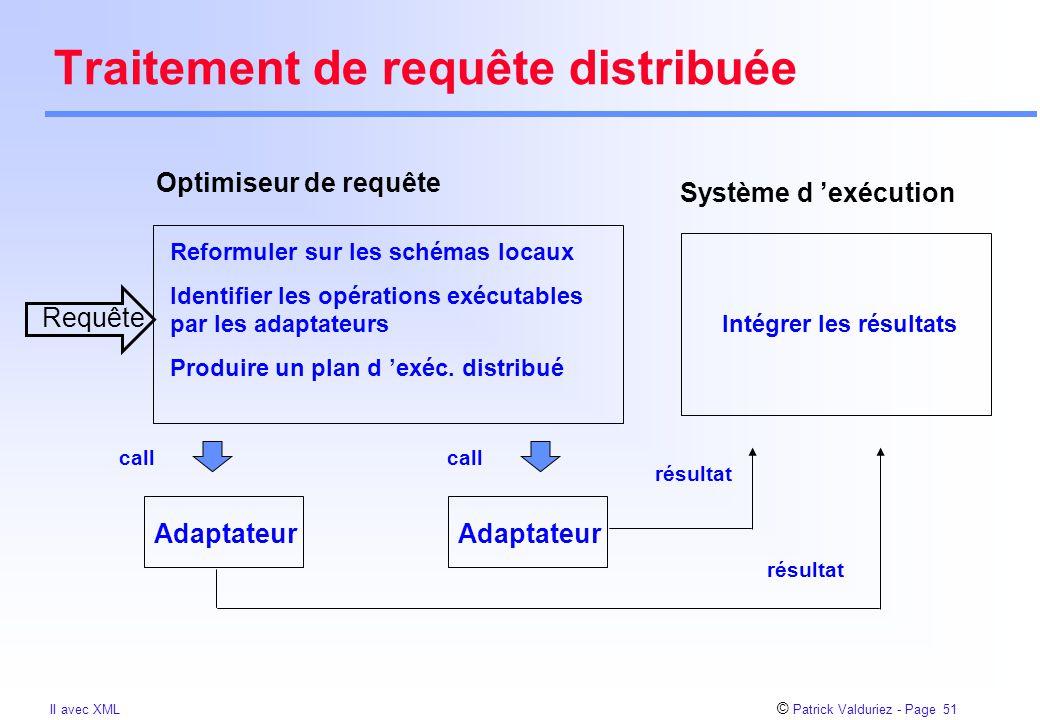 © Patrick Valduriez - Page 51 II avec XML Traitement de requête distribuée Optimiseur de requête Reformuler sur les schémas locaux Identifier les opérations exécutables par les adaptateurs Produire un plan d 'exéc.