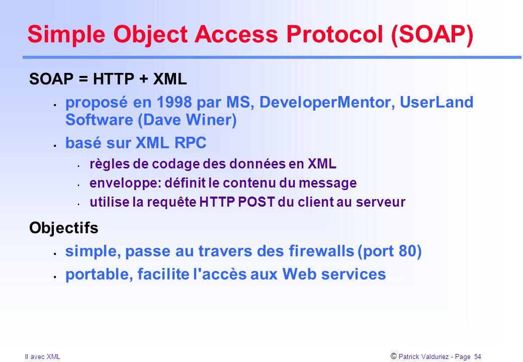 © Patrick Valduriez - Page 54 II avec XML Simple Object Access Protocol (SOAP) SOAP = HTTP + XML  proposé en 1998 par MS, DeveloperMentor, UserLand S