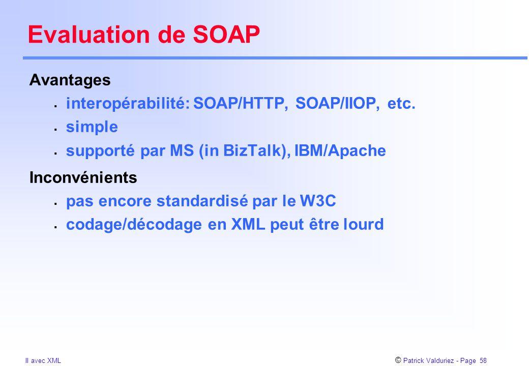 © Patrick Valduriez - Page 58 II avec XML Evaluation de SOAP Avantages  interopérabilité: SOAP/HTTP, SOAP/IIOP, etc.  simple  supporté par MS (in B