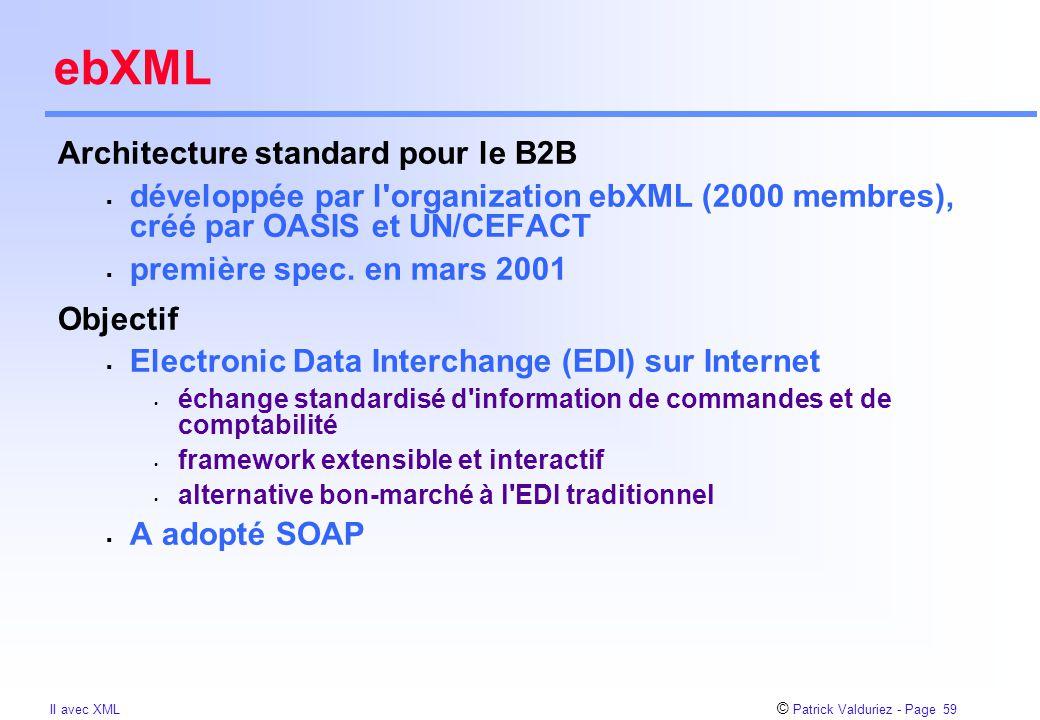 © Patrick Valduriez - Page 59 II avec XML ebXML Architecture standard pour le B2B  développée par l'organization ebXML (2000 membres), créé par OASIS