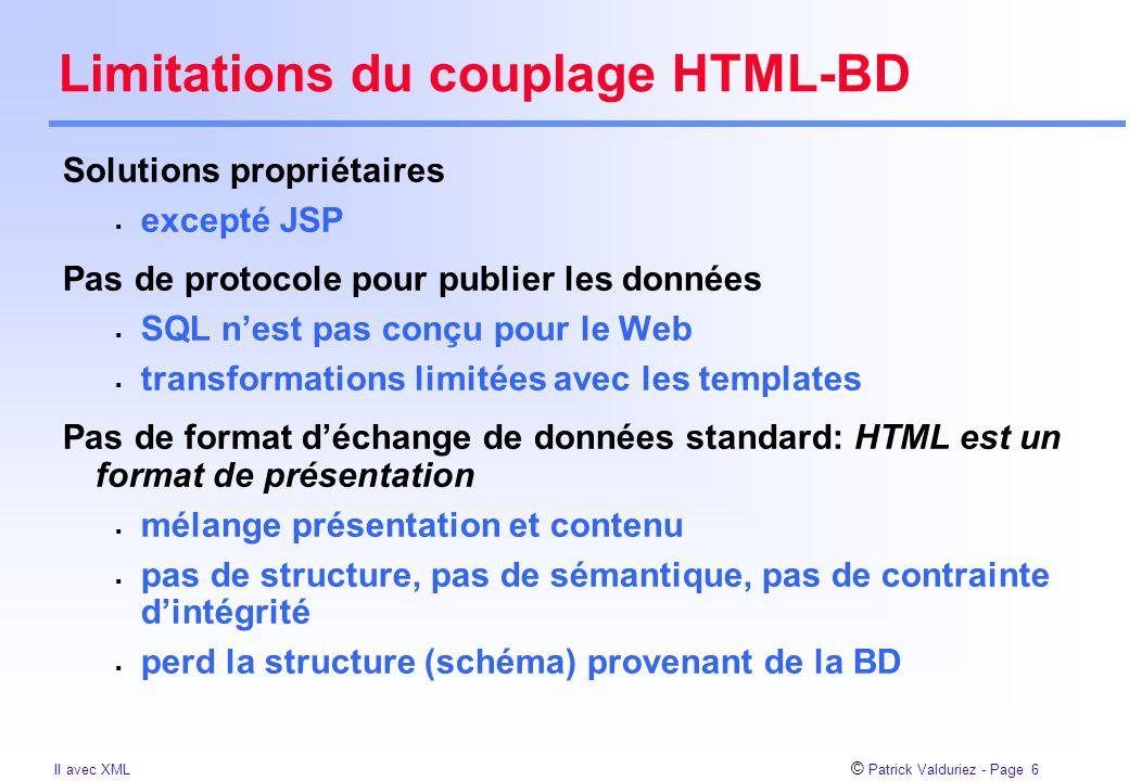 © Patrick Valduriez - Page 6 II avec XML Limitations du couplage HTML-BD Solutions propriétaires  excepté JSP Pas de protocole pour publier les données  SQL n'est pas conçu pour le Web  transformations limitées avec les templates Pas de format d'échange de données standard: HTML est un format de présentation  mélange présentation et contenu  pas de structure, pas de sémantique, pas de contrainte d'intégrité  perd la structure (schéma) provenant de la BD