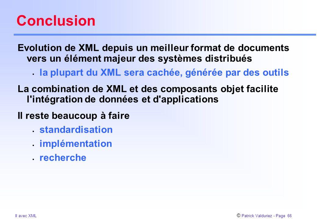 © Patrick Valduriez - Page 66 II avec XML Conclusion Evolution de XML depuis un meilleur format de documents vers un élément majeur des systèmes distribués  la plupart du XML sera cachée, générée par des outils La combination de XML et des composants objet facilite l intégration de données et d applications Il reste beaucoup à faire  standardisation  implémentation  recherche