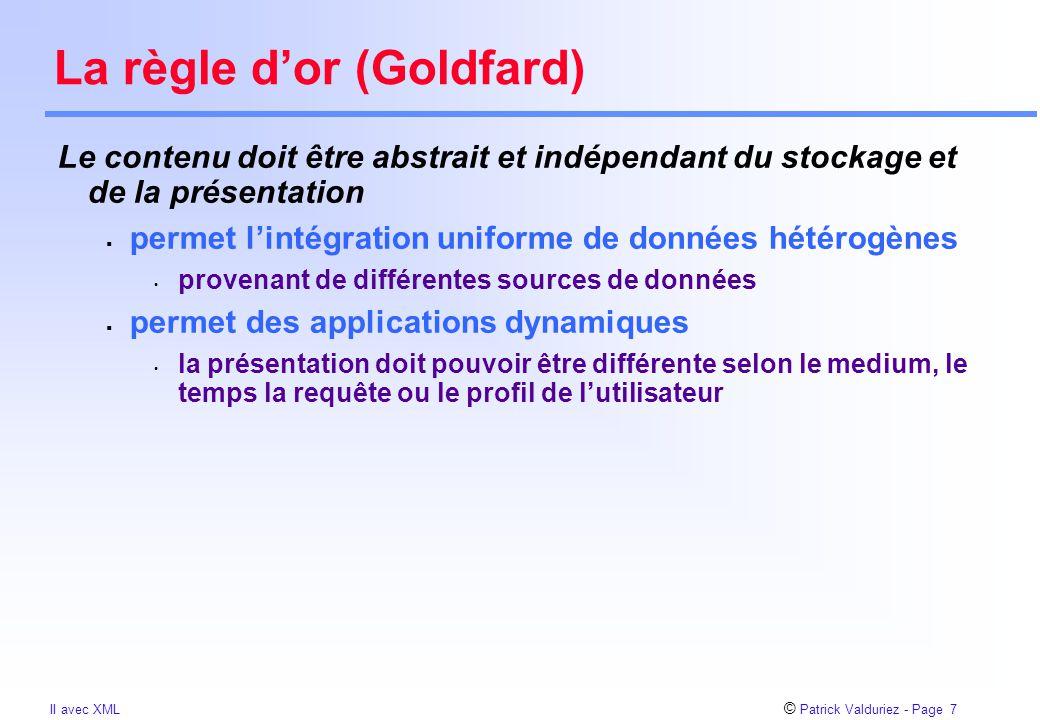© Patrick Valduriez - Page 7 II avec XML La règle d'or (Goldfard) Le contenu doit être abstrait et indépendant du stockage et de la présentation  permet l'intégration uniforme de données hétérogènes provenant de différentes sources de données  permet des applications dynamiques la présentation doit pouvoir être différente selon le medium, le temps la requête ou le profil de l'utilisateur
