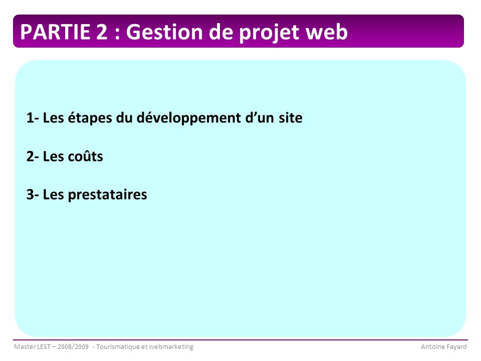 Master LEST – 2008/2009 - Tourismatique et webmarketingAntoine Fayard PARTIE 2 : Gestion de projet web 1- Les étapes du développement d'un site 2- Les coûts 3- Les prestataires