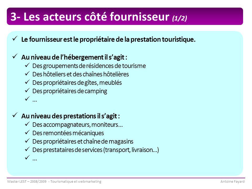 Master LEST – 2008/2009 - Tourismatique et webmarketingAntoine Fayard 3- Les acteurs côté fournisseur (1/2) Le fournisseur est le propriétaire de la prestation touristique.