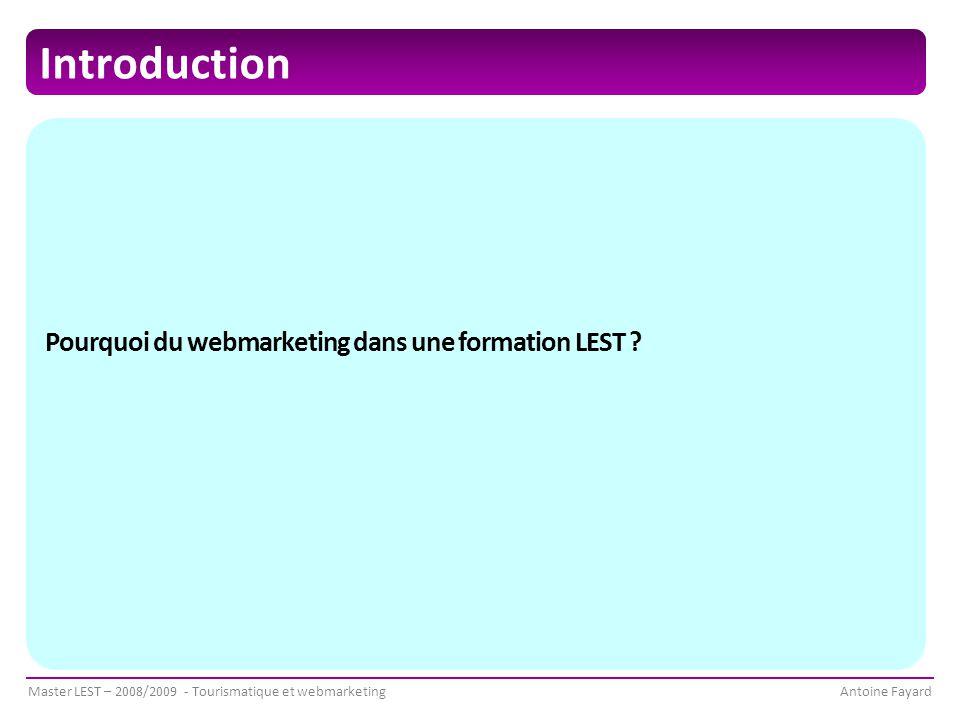 Master LEST – 2008/2009 - Tourismatique et webmarketingAntoine Fayard Introduction Pourquoi du webmarketing dans une formation LEST ?