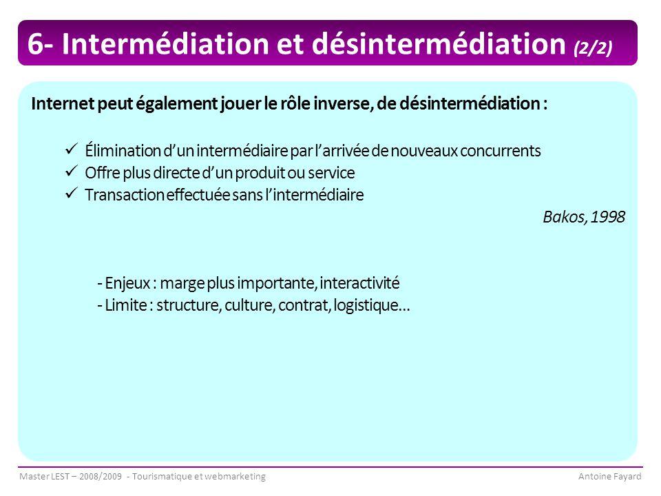 Master LEST – 2008/2009 - Tourismatique et webmarketingAntoine Fayard Internet peut également jouer le rôle inverse, de désintermédiation : Élimination d'un intermédiaire par l'arrivée de nouveaux concurrents Offre plus directe d'un produit ou service Transaction effectuée sans l'intermédiaire Bakos, 1998 - Enjeux : marge plus importante, interactivité - Limite : structure, culture, contrat, logistique… 6- Intermédiation et désintermédiation (2/2)