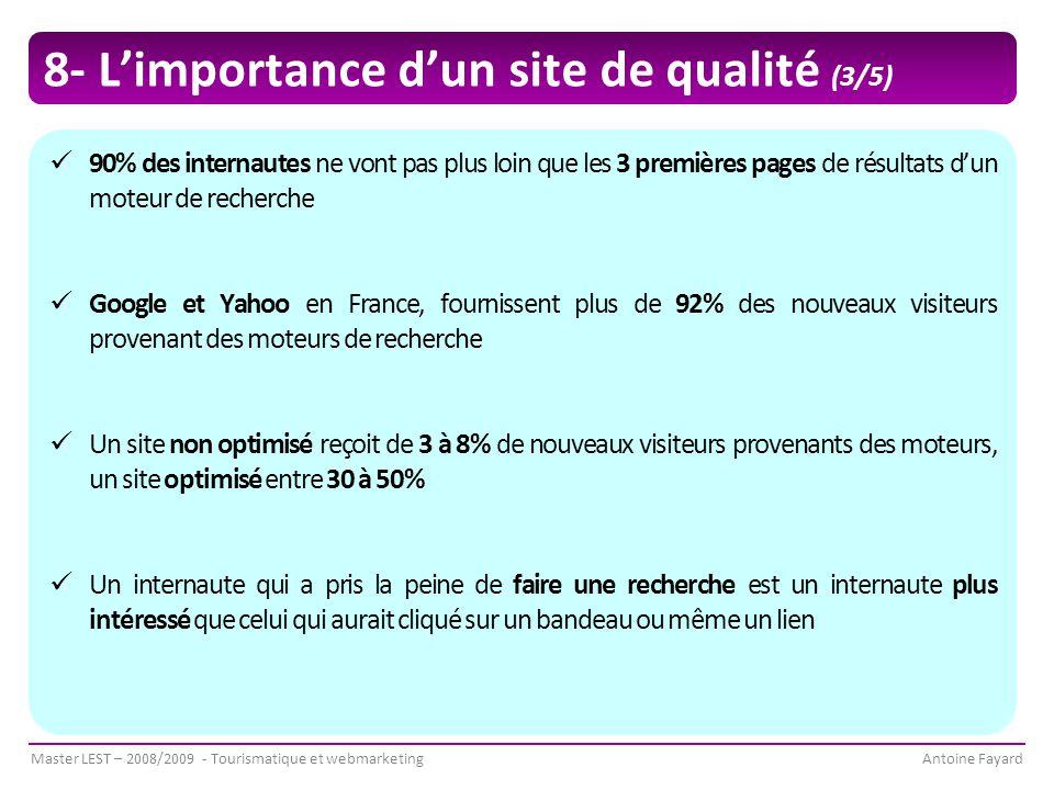 Master LEST – 2008/2009 - Tourismatique et webmarketingAntoine Fayard 8- L'importance d'un site de qualité (3/5) 90% des internautes ne vont pas plus loin que les 3 premières pages de résultats d'un moteur de recherche Google et Yahoo en France, fournissent plus de 92% des nouveaux visiteurs provenant des moteurs de recherche Un site non optimisé reçoit de 3 à 8% de nouveaux visiteurs provenants des moteurs, un site optimisé entre 30 à 50% Un internaute qui a pris la peine de faire une recherche est un internaute plus intéressé que celui qui aurait cliqué sur un bandeau ou même un lien