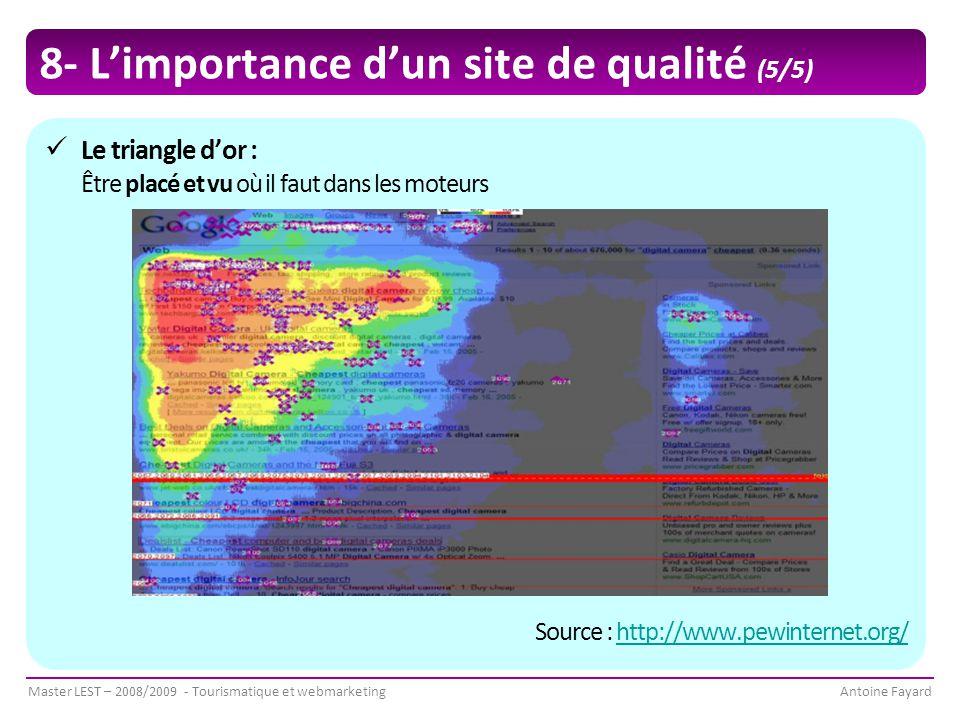 Master LEST – 2008/2009 - Tourismatique et webmarketingAntoine Fayard 8- L'importance d'un site de qualité (5/5) Le triangle d'or : Être placé et vu où il faut dans les moteurs Source : http://www.pewinternet.org/http://www.pewinternet.org/