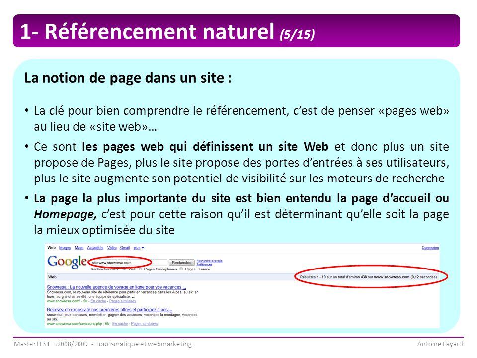 Master LEST – 2008/2009 - Tourismatique et webmarketingAntoine Fayard La notion de page dans un site : La clé pour bien comprendre le référencement, c'est de penser «pages web» au lieu de «site web»… Ce sont les pages web qui définissent un site Web et donc plus un site propose de Pages, plus le site propose des portes d'entrées à ses utilisateurs, plus le site augmente son potentiel de visibilité sur les moteurs de recherche La page la plus importante du site est bien entendu la page d'accueil ou Homepage, c'est pour cette raison qu'il est déterminant qu'elle soit la page la mieux optimisée du site 1- Référencement naturel (5/15)