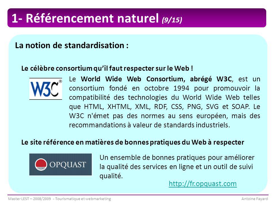 Master LEST – 2008/2009 - Tourismatique et webmarketingAntoine Fayard La notion de standardisation : Le World Wide Web Consortium, abrégé W3C, est un consortium fondé en octobre 1994 pour promouvoir la compatibilité des technologies du World Wide Web telles que HTML, XHTML, XML, RDF, CSS, PNG, SVG et SOAP.