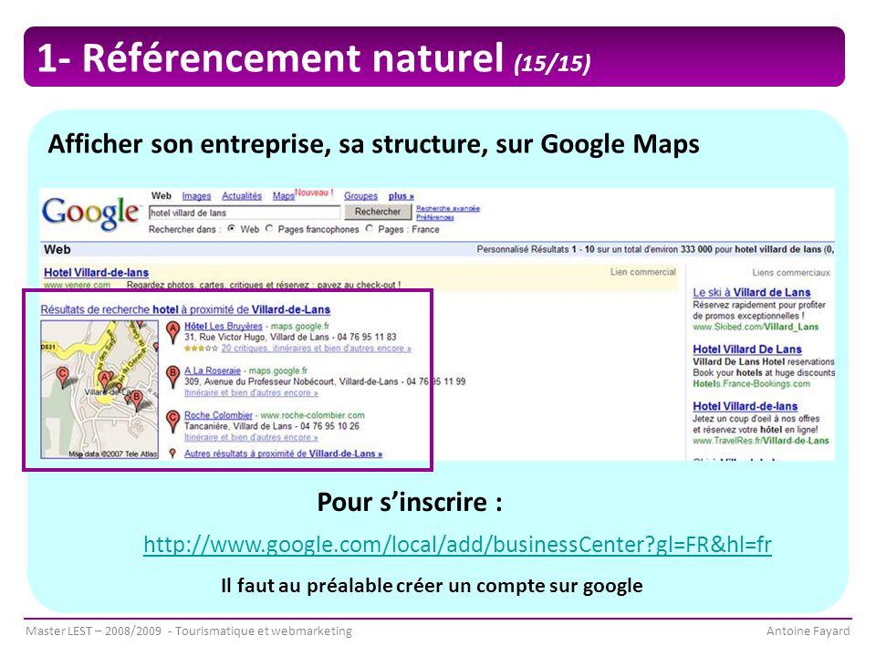 Master LEST – 2008/2009 - Tourismatique et webmarketingAntoine Fayard Afficher son entreprise, sa structure, sur Google Maps Pour s'inscrire : http://www.google.com/local/add/businessCenter?gl=FR&hl=fr Il faut au préalable créer un compte sur google 1- Référencement naturel (15/15)