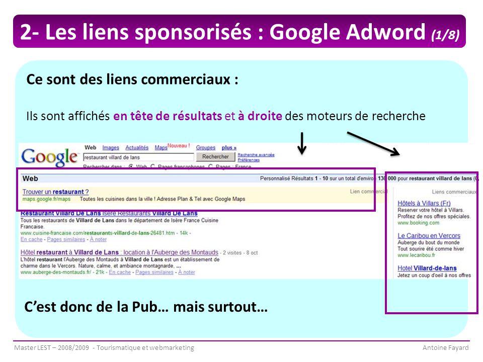 Master LEST – 2008/2009 - Tourismatique et webmarketingAntoine Fayard Ce sont des liens commerciaux : Ils sont affichés en tête de résultats et à droite des moteurs de recherche C'est donc de la Pub… mais surtout… 2- Les liens sponsorisés : Google Adword (1/8)