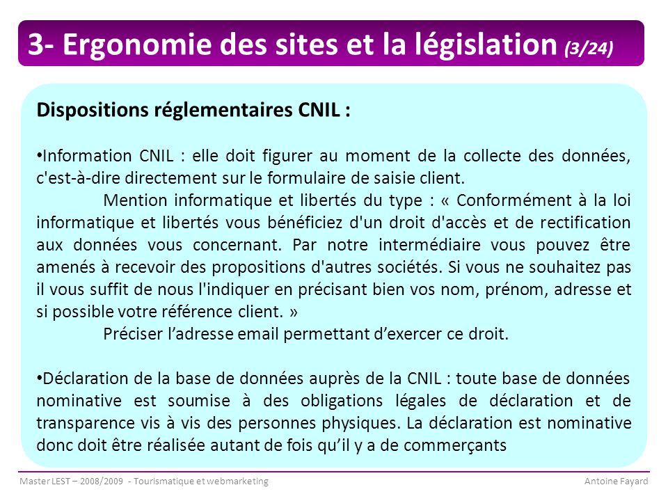 Master LEST – 2008/2009 - Tourismatique et webmarketingAntoine Fayard Dispositions réglementaires CNIL : Information CNIL : elle doit figurer au moment de la collecte des données, c est-à-dire directement sur le formulaire de saisie client.
