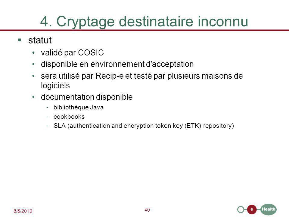 40 8/6/2010 4. Cryptage destinataire inconnu  statut validé par COSIC disponible en environnement d'acceptation sera utilisé par Recip-e et testé par