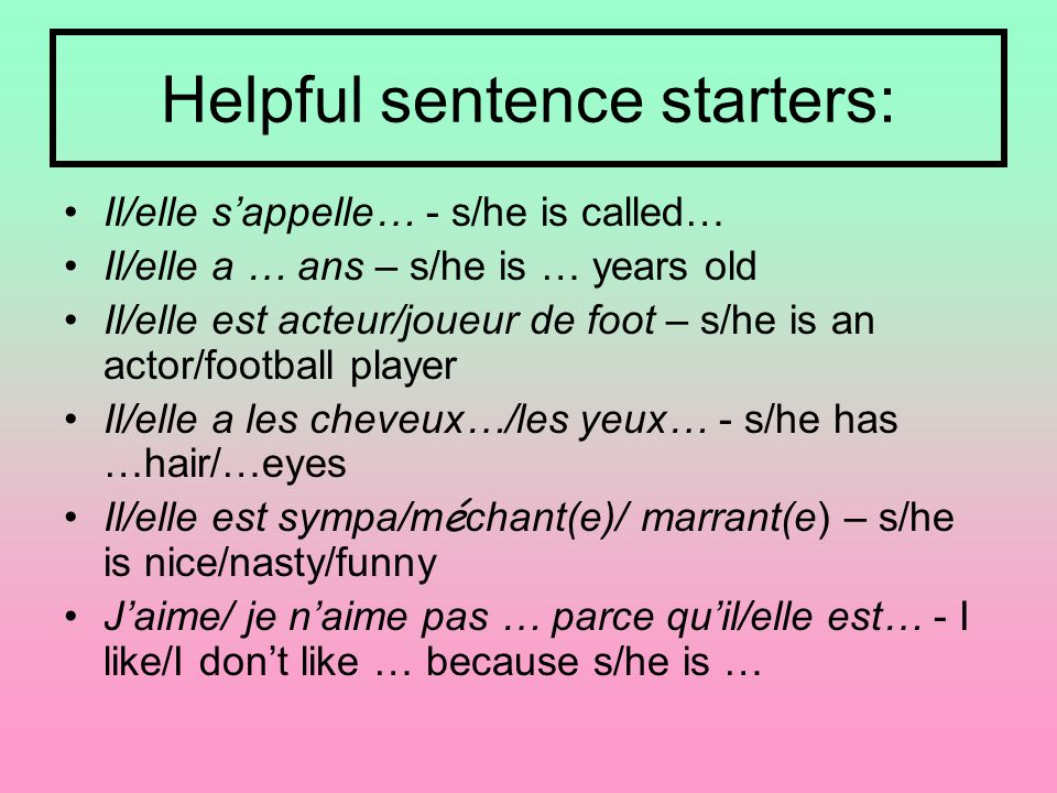 Helpful sentence starters: Il/elle s'appelle… - s/he is called… Il/elle a … ans – s/he is … years old Il/elle est acteur/joueur de foot – s/he is an actor/football player Il/elle a les cheveux…/les yeux… - s/he has …hair/…eyes Il/elle est sympa/m é chant(e)/ marrant(e) – s/he is nice/nasty/funny J'aime/ je n'aime pas … parce qu'il/elle est… - I like/I don't like … because s/he is …