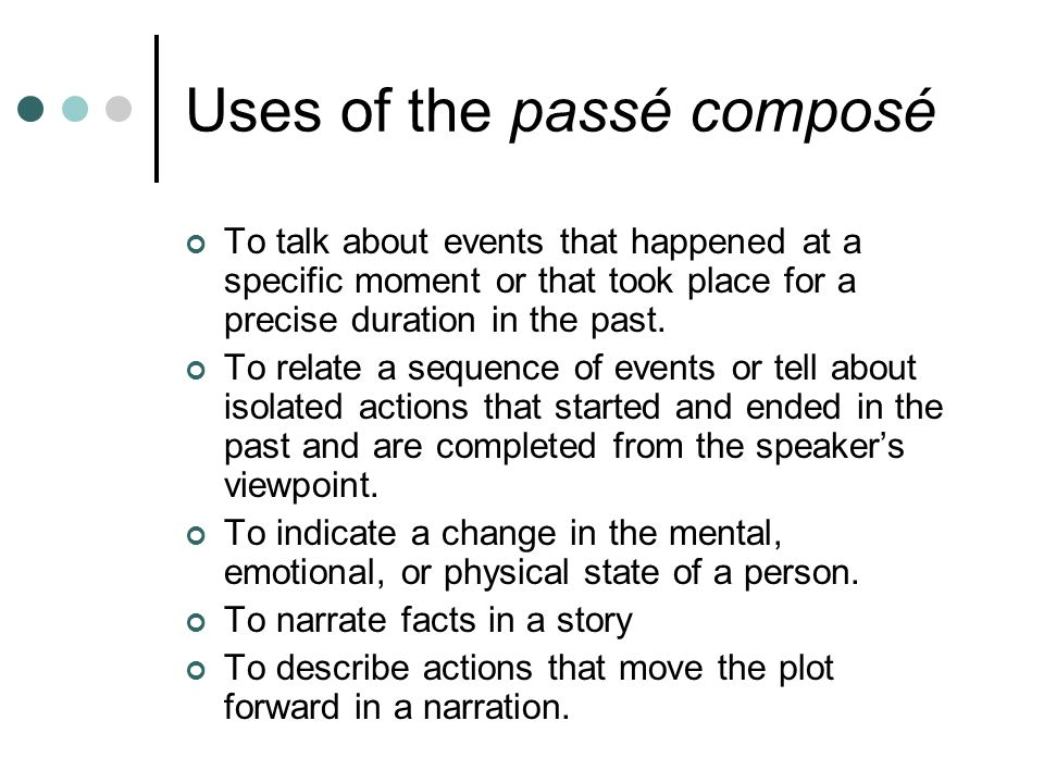 Uses of the passé composé To talk about events that happened at a specific moment or that took place for a precise duration in the past.
