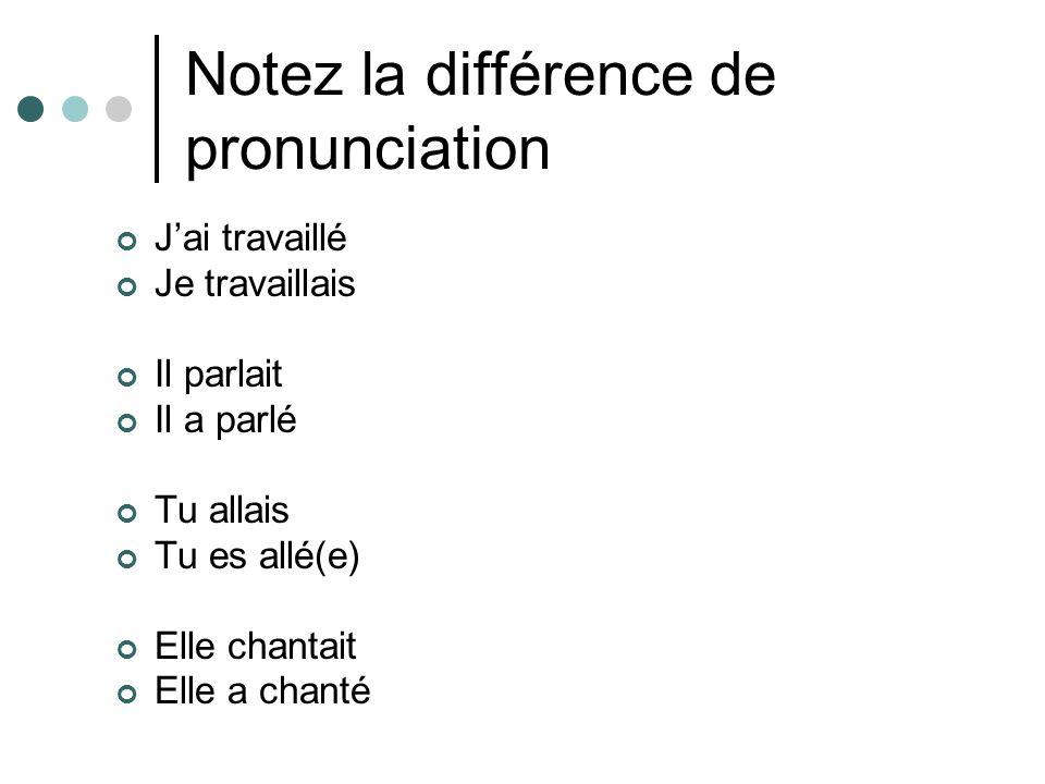 Notez la différence de pronunciation J'ai travaillé Je travaillais Il parlait Il a parlé Tu allais Tu es allé(e) Elle chantait Elle a chanté