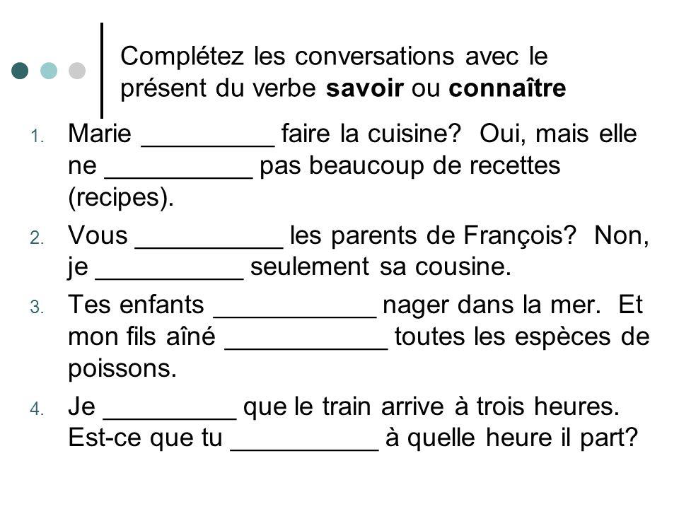 Complétez les conversations avec le présent du verbe savoir ou connaître 1. Marie _________ faire la cuisine? Oui, mais elle ne __________ pas beaucou