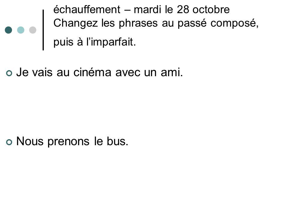 échauffement – mardi le 28 octobre Changez les phrases au passé composé, puis à l'imparfait. Je vais au cinéma avec un ami. Nous prenons le bus.