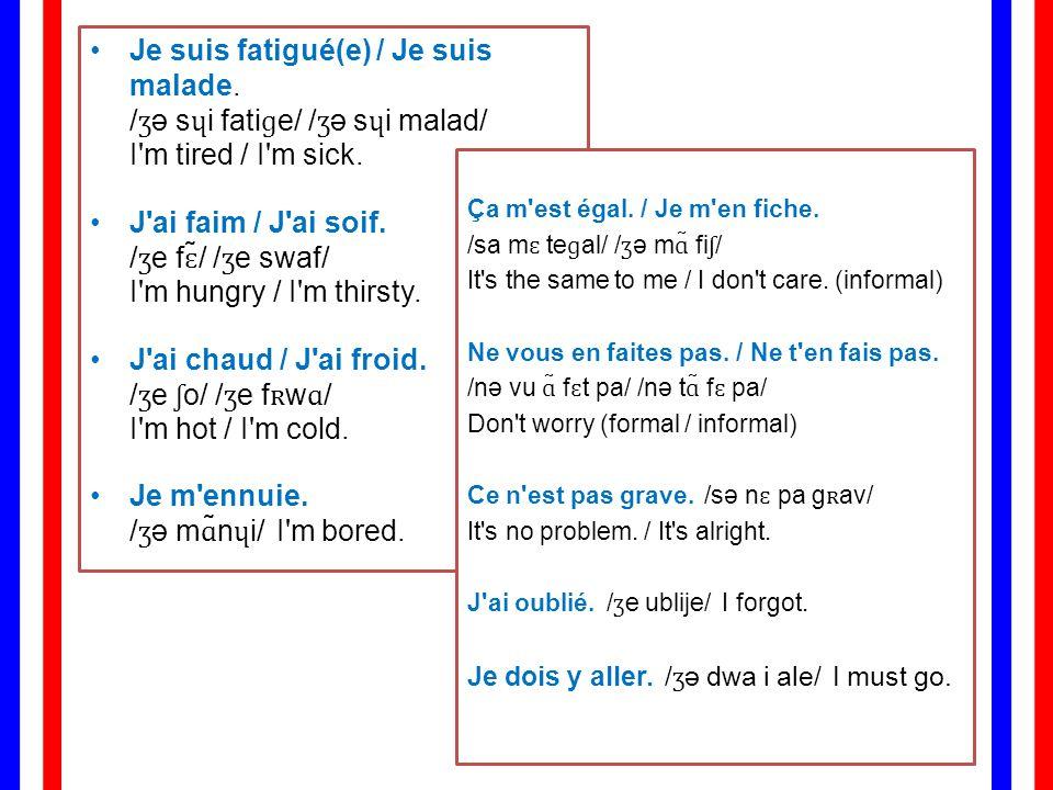 Je suis fatigué(e) / Je suis malade./ʒə sɥi fatiɡe/ /ʒə sɥi malad/ I m tired / I m sick.