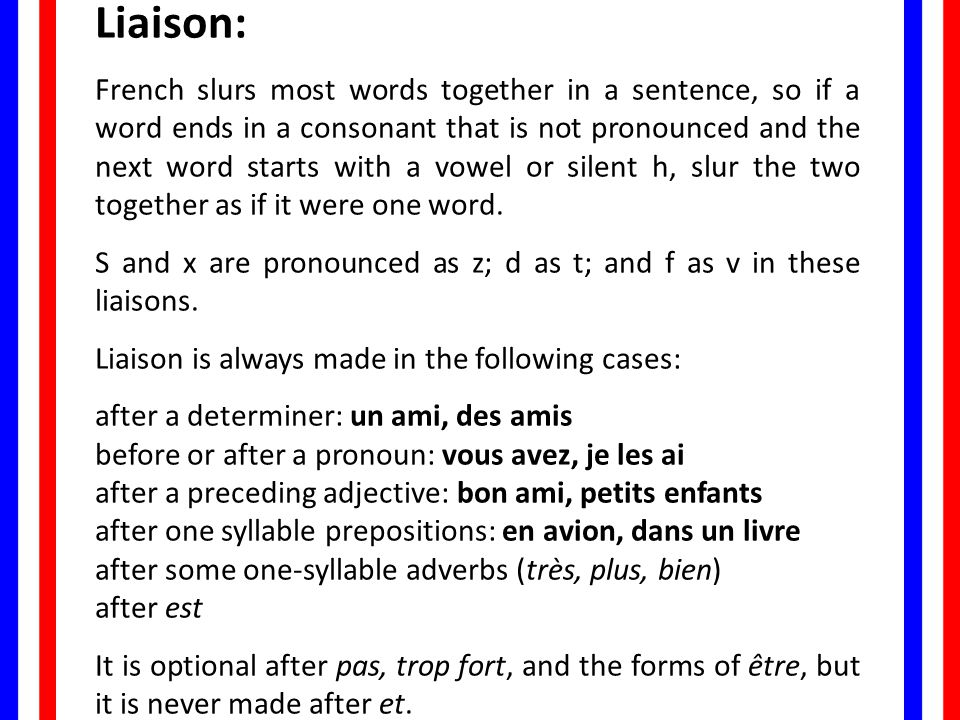 Liaison: French slurs most words together in a sentence, so if a word ends in a consonant that is not pronounced and the next word starts with a vowel or silent h, slur the two together as if it were one word.