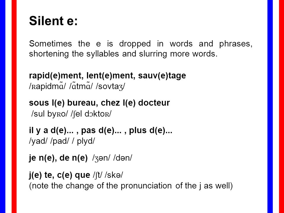 Silent e: Sometimes the e is dropped in words and phrases, shortening the syllables and slurring more words. rapid(e)ment, lent(e)ment, sauv(e)tage /