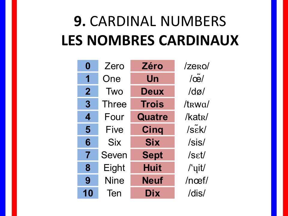 9. CARDINAL NUMBERS LES NOMBRES CARDINAUX 0ZeroZéro /ze ʀ o/ 1One Un/œ̃̃̃/ 2TwoDeux/dø/ 3ThreeTrois /t ʀ w ɑ / 4FourQuatre /kat ʀ / 5FiveCinq /s ɛ ̃k/
