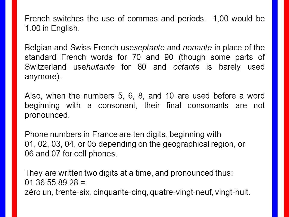 French switches the use of commas and periods. 1,00 would be 1.00 in English. Belgian and Swiss French useseptante and nonante in place of the standar