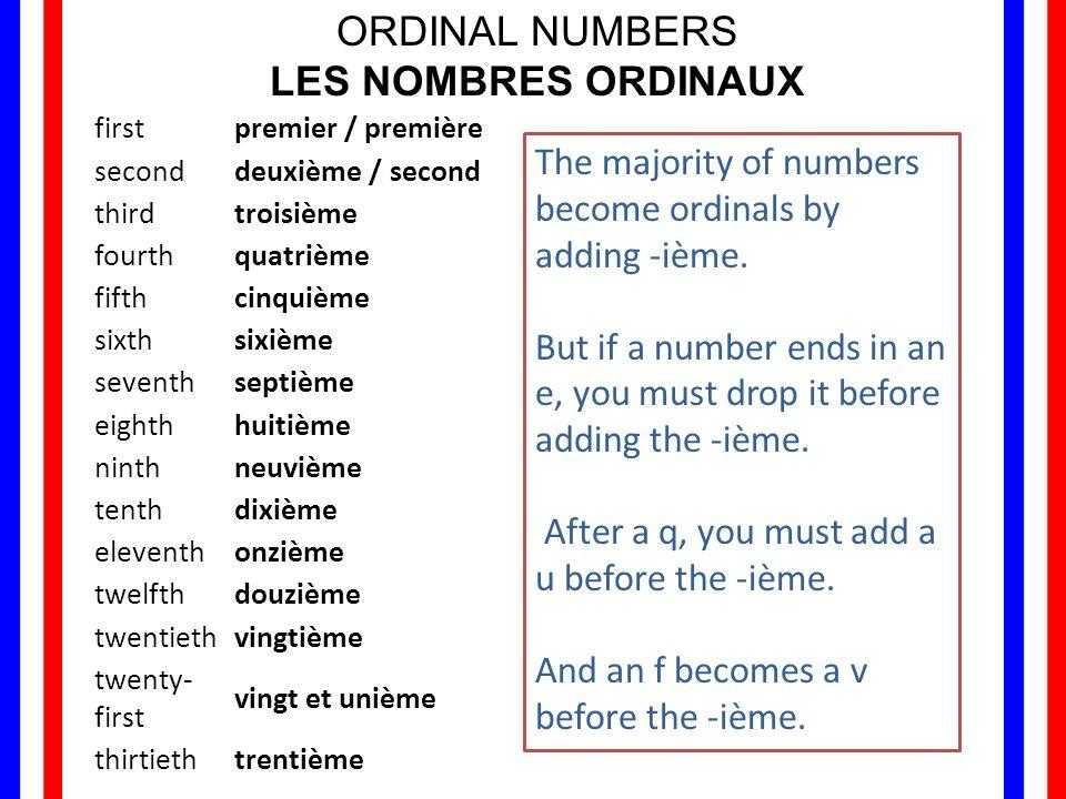 ORDINAL NUMBERS LES NOMBRES ORDINAUX firstpremier / première seconddeuxième / second thirdtroisième fourthquatrième fifthcinquième sixthsixième seventhseptième eighthhuitième ninthneuvième tenthdixième eleventhonzième twelfthdouzième twentiethvingtième twenty- first vingt et unième thirtiethtrentième The majority of numbers become ordinals by adding -ième.