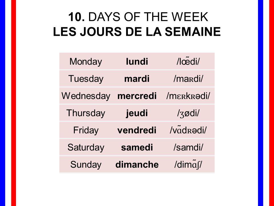 10. DAYS OF THE WEEK LES JOURS DE LA SEMAINE Mondaylundi/lœ̃di/ Tuesdaymardi /ma ʀ di/ Wednesdaymercredi /m ɛʀ k ʀ ədi/ Thursdayjeudi / ʒ ødi/ Fridayv