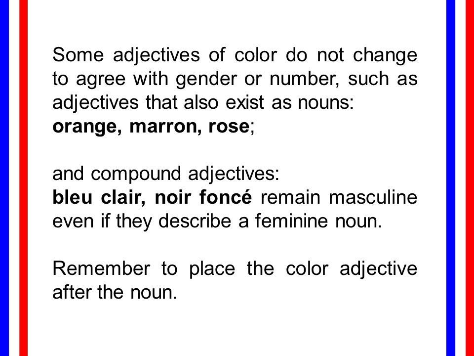 Some adjectives of color do not change to agree with gender or number, such as adjectives that also exist as nouns: orange, marron, rose; and compound