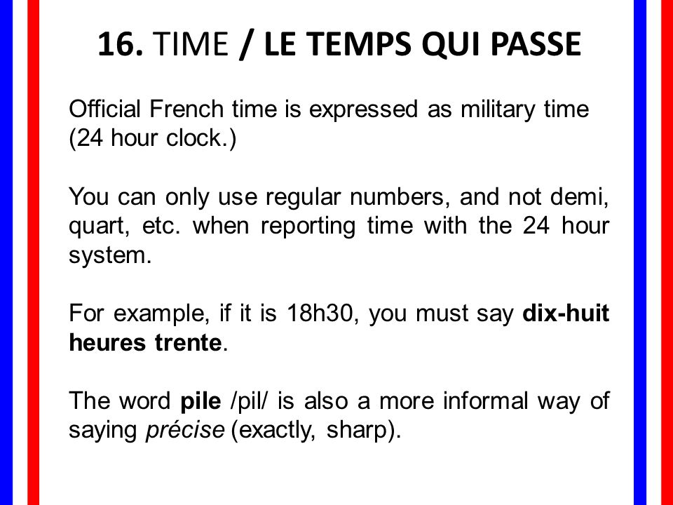 16. TIME / LE TEMPS QUI PASSE Official French time is expressed as military time (24 hour clock.) You can only use regular numbers, and not demi, quar