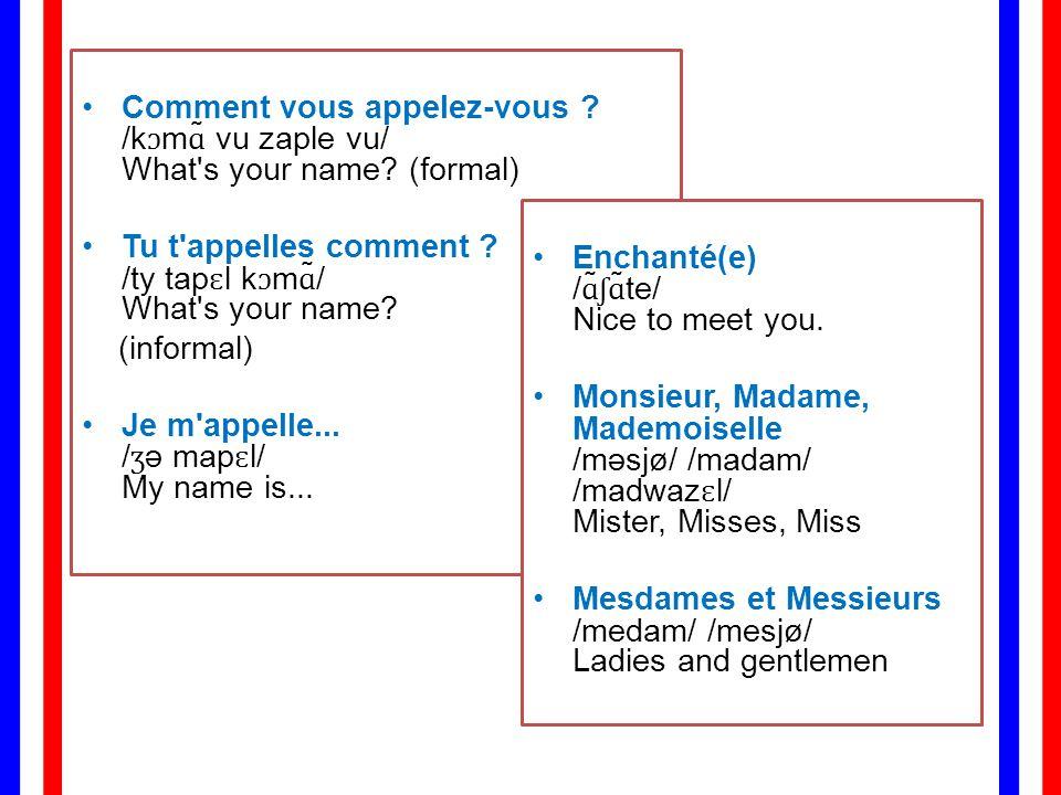 Comment vous appelez-vous ./kɔmɑ̃ vu zaple vu/ What s your name.
