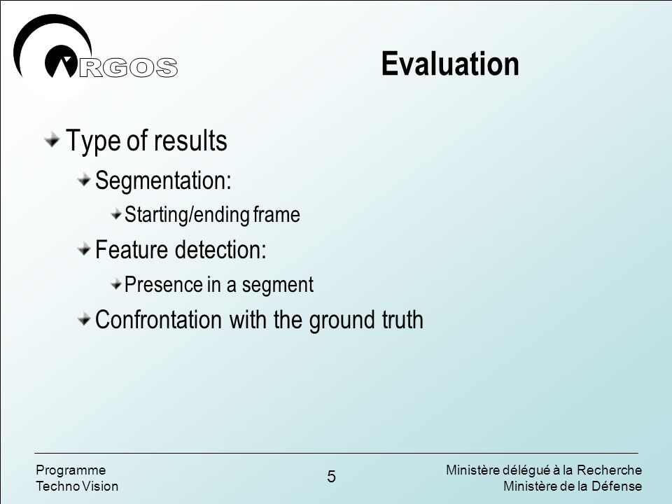Ministère délégué à la Recherche Ministère de la Défense 5 Programme Techno Vision Evaluation Type of results Segmentation: Starting/ending frame Feature detection: Presence in a segment Confrontation with the ground truth