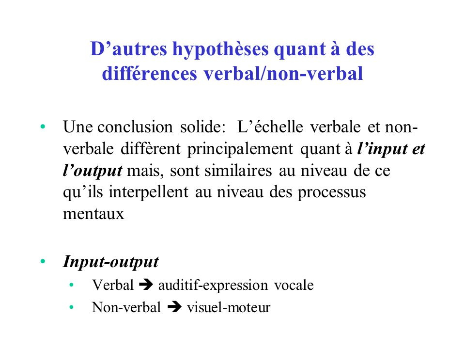 D'autres hypothèses quant à des différences verbal/non-verbal Une conclusion solide: L'échelle verbale et non- verbale diffèrent principalement quant