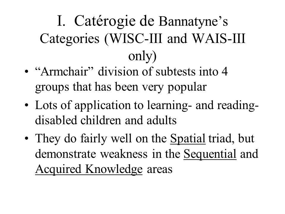 "I. Catérogie de Bannatyne's Categories (WISC-III and WAIS-III only) ""Armchair"" division of subtests into 4 groups that has been very popular Lots of a"