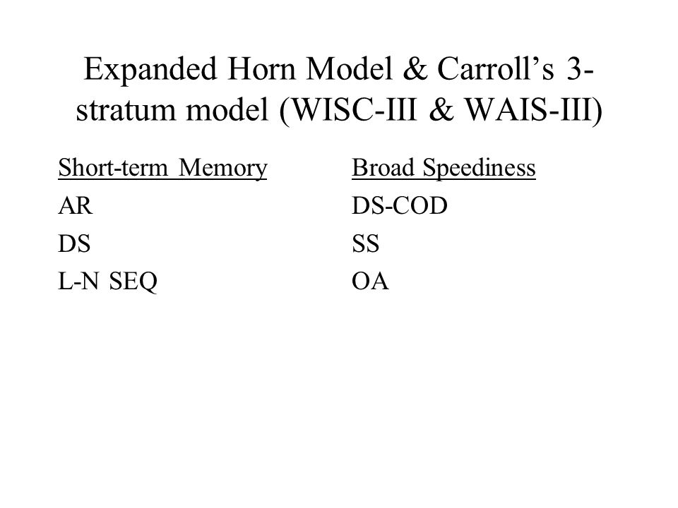 Expanded Horn Model & Carroll's 3- stratum model (WISC-III & WAIS-III) Short-term Memory AR DS L-N SEQ Broad Speediness DS-COD SS OA