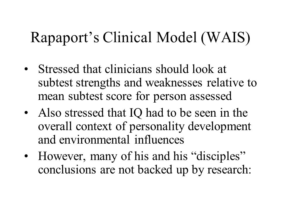 Rapaport's Clinical Model (WAIS) Stressed that clinicians should look at subtest strengths and weaknesses relative to mean subtest score for person assessed Also stressed that IQ had to be seen in the overall context of personality development and environmental influences However, many of his and his disciples conclusions are not backed up by research:
