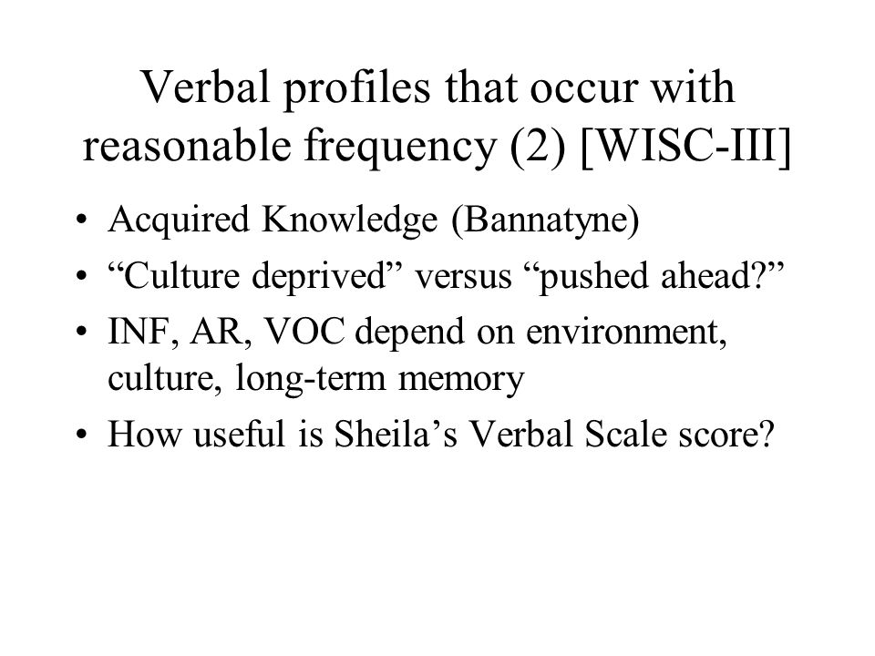 Verbal profiles that occur with reasonable frequency (2) [WISC-III] Acquired Knowledge (Bannatyne) Culture deprived versus pushed ahead? INF, AR, VOC depend on environment, culture, long-term memory How useful is Sheila's Verbal Scale score?