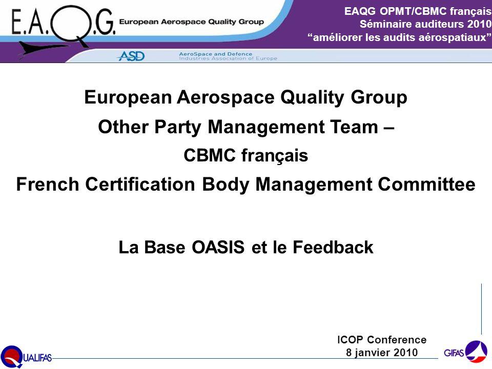 Slide 2 EAQG OPMT/CBMC français Séminaire auditeurs 2010 améliorer les audits aérospatiaux Présenté par: Patrick BOUCHERON Veille et Synergies Qualité Turbomeca (Groupe SAFRAN) Président du CBMC français depuis 2009 1 des 3 Membres votants de l'EAQG à l'IAQG OPMT Pilote de l'Axe ICOP au sein de QUALIFAS depuis 2007