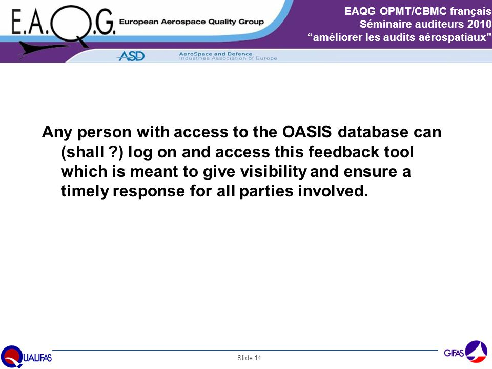 "Slide 14 EAQG OPMT/CBMC français Séminaire auditeurs 2010 ""améliorer les audits aérospatiaux"" OASIS feedback tool Any person with access to the OASIS"