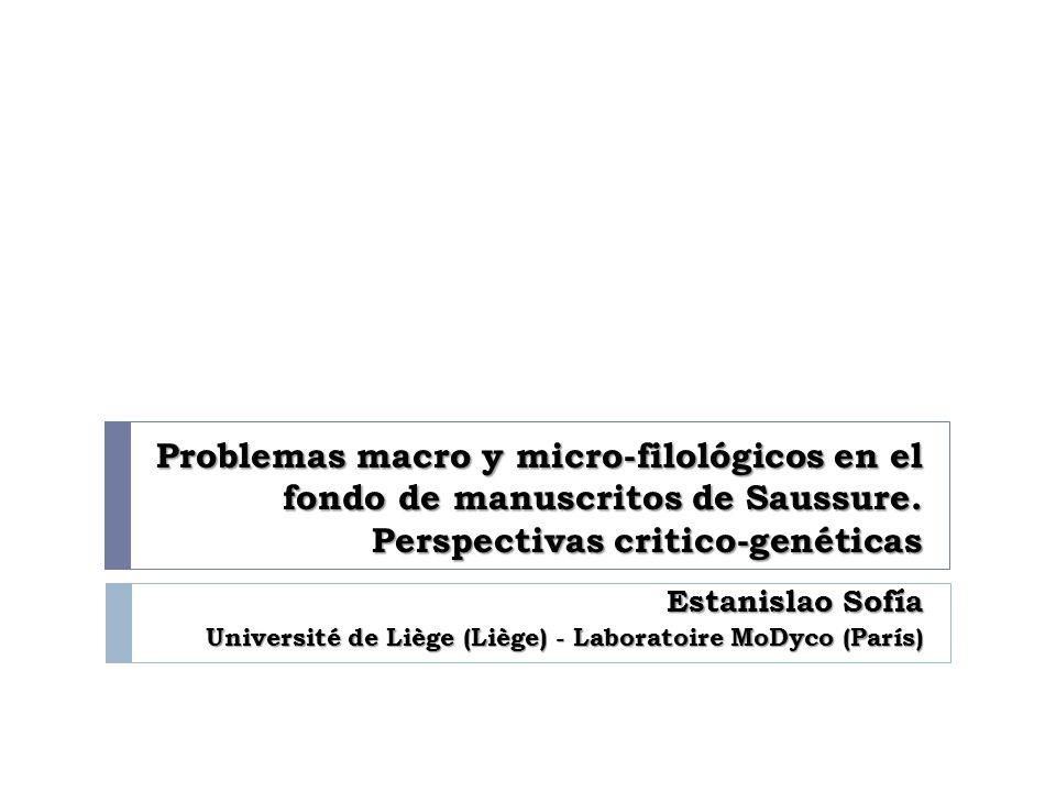 Problemas macro y micro-filológicos en el fondo de manuscritos de Saussure. Perspectivas critico-genéticas Estanislao Sofía Université de Liège (Liège