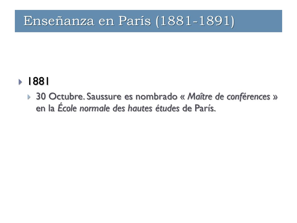 Enseñanza - París (1881-1891)  1881  30 Octubre. Saussure es nombrado « Maître de conférences » en la École normale des hautes études de París. Ense